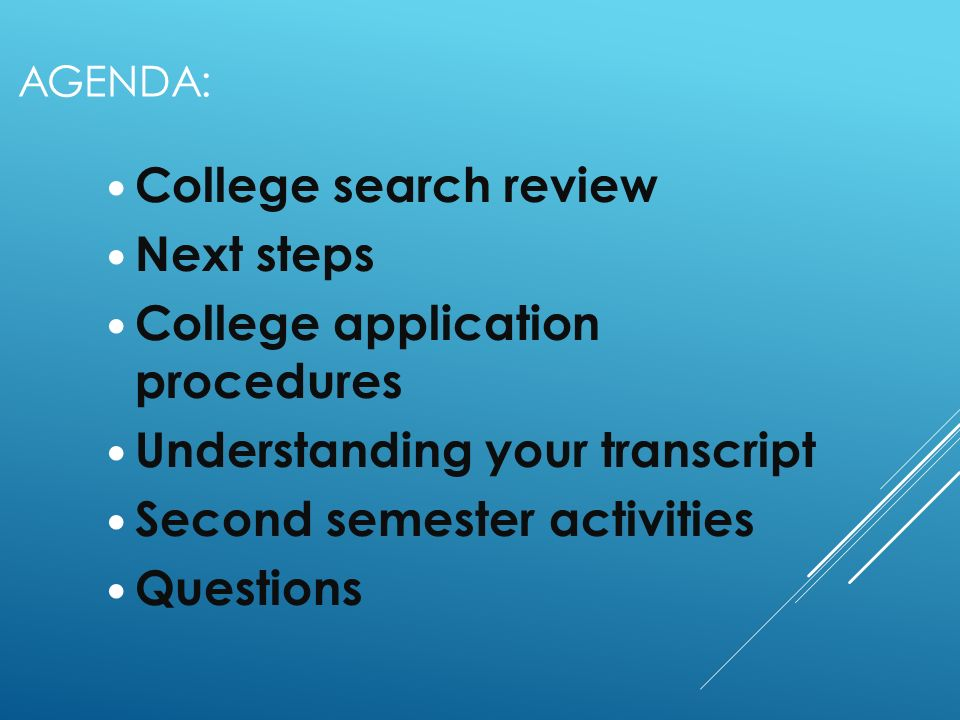 AGENDA: College search review Next steps College application procedures Understanding your transcript Second semester activities Questions