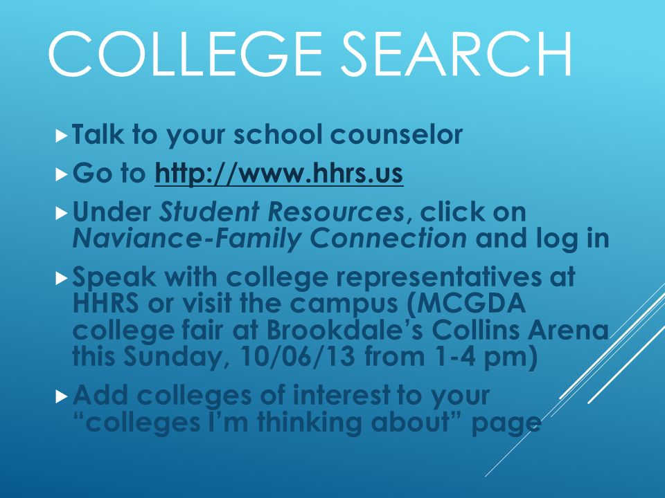COLLEGE SEARCH Talk to your school counselor Go to   Under Student Resources, click on Naviance-Family Connection and log in Speak with college representatives at HHRS or visit the campus (MCGDA college fair at Brookdales Collins Arena this Sunday, 10/06/13 from 1-4 pm) Add colleges of interest to your colleges Im thinking about page