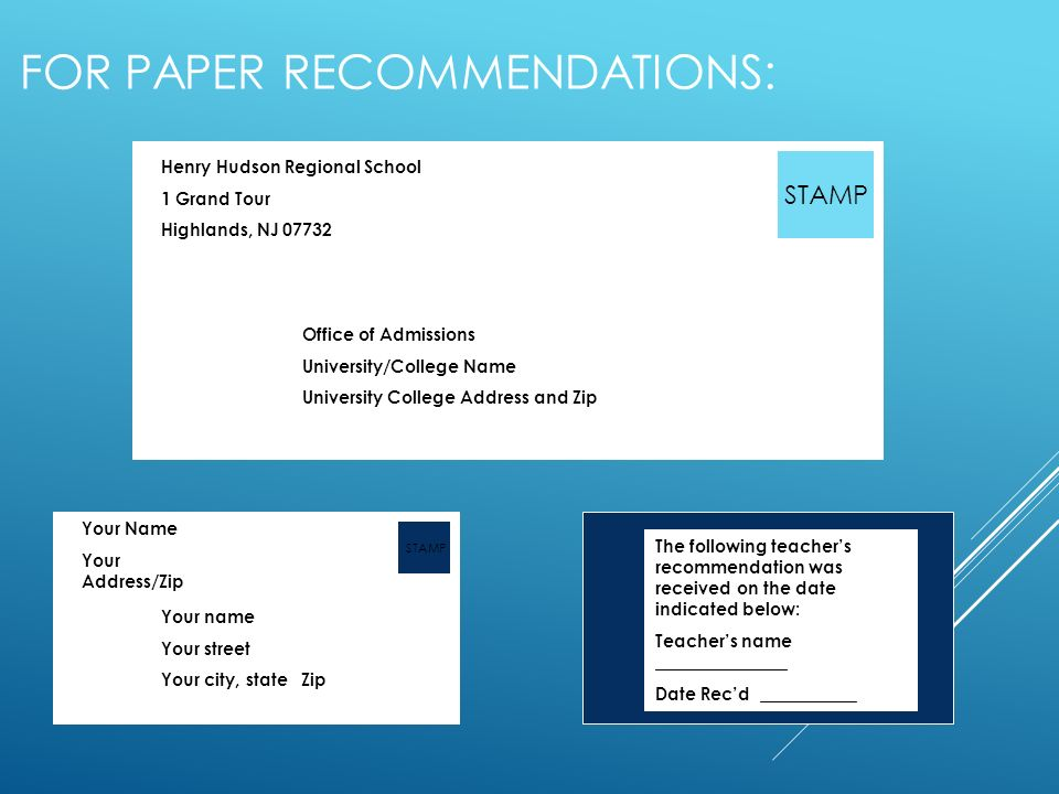 FOR PAPER RECOMMENDATIONS: Office of Admissions University/College Name University College Address and Zip Henry Hudson Regional School 1 Grand Tour Highlands, NJ STAMP Your Name Your Address/Zip Your name Your street Your city, state Zip STAMP The following teachers recommendation was received on the date indicated below: Teachers name _______________ Date Recd ___________