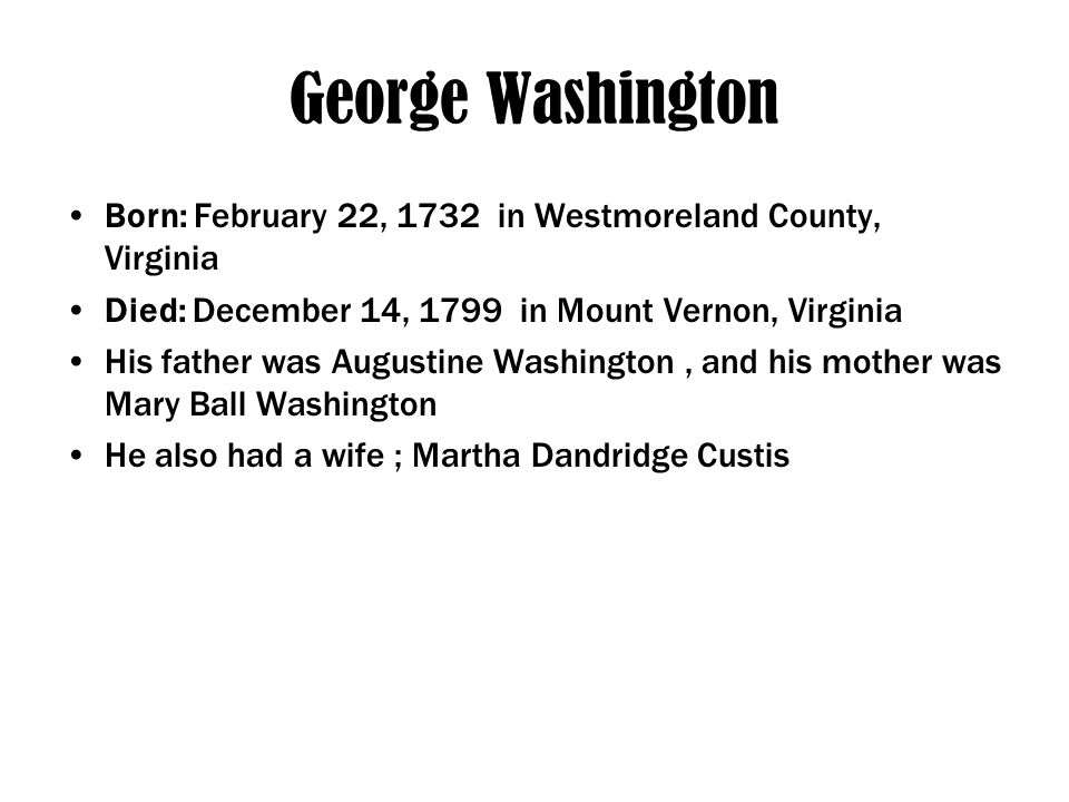 George Washington Born: February 22, 1732 in Westmoreland County, Virginia Died: December 14, 1799 in Mount Vernon, Virginia His father was Augustine Washington, and his mother was Mary Ball Washington He also had a wife ; Martha Dandridge Custis