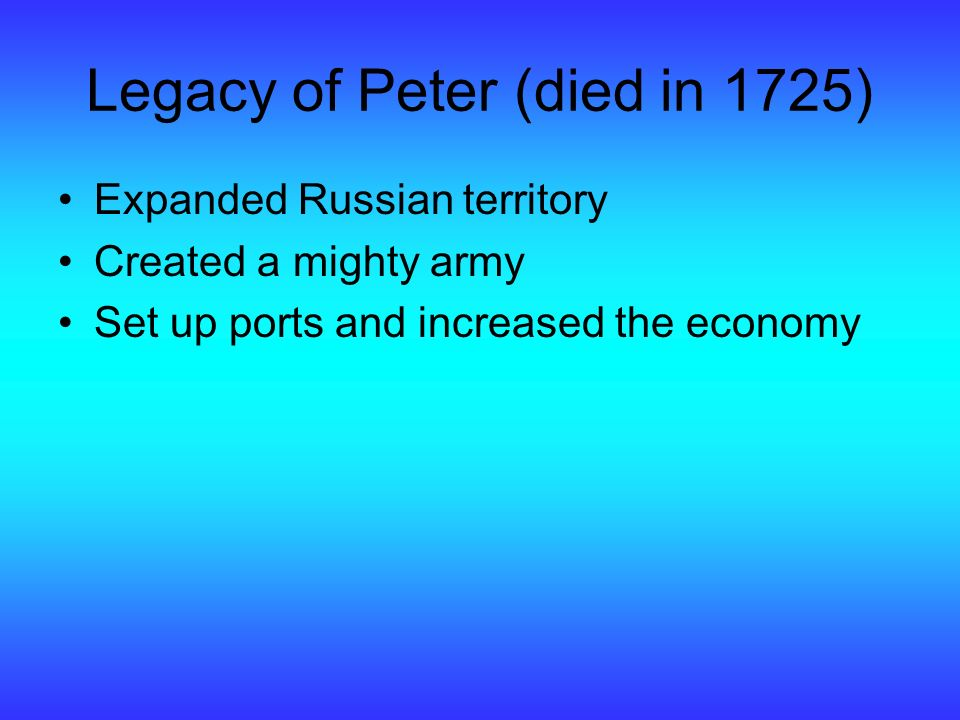 Legacy of Peter (died in 1725) Expanded Russian territory Created a mighty army Set up ports and increased the economy
