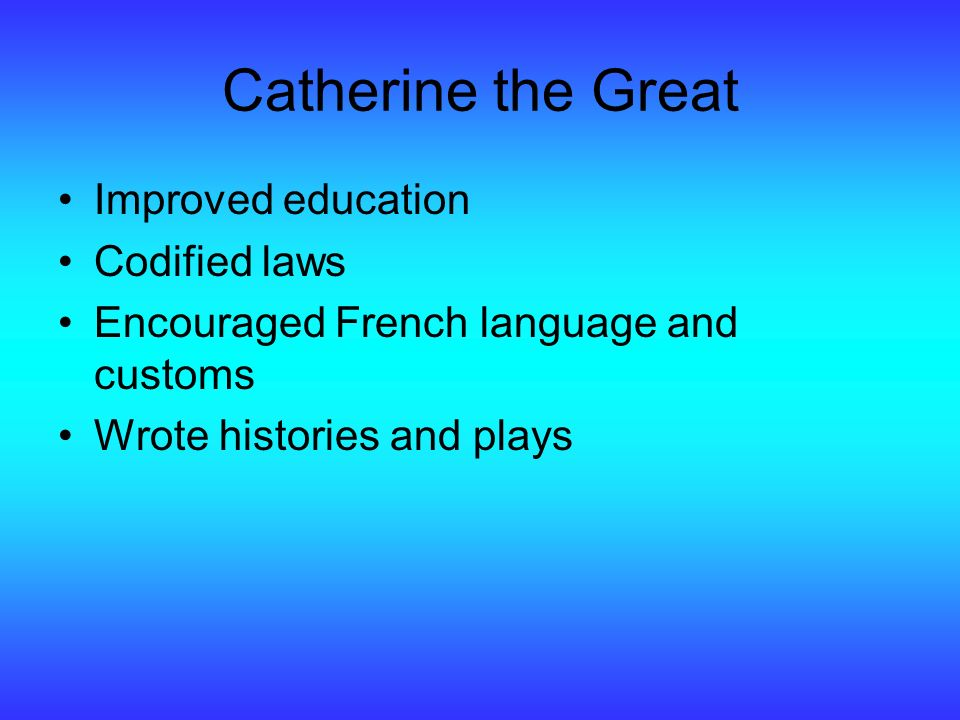 Catherine the Great Improved education Codified laws Encouraged French language and customs Wrote histories and plays