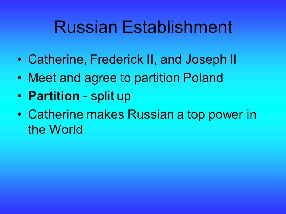 Russian Establishment Catherine, Frederick II, and Joseph II Meet and agree to partition Poland Partition - split up Catherine makes Russian a top power in the World