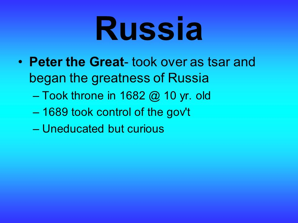 Russia Peter the Great- took over as tsar and began the greatness of Russia –Took throne in 1682 @ 10 yr.