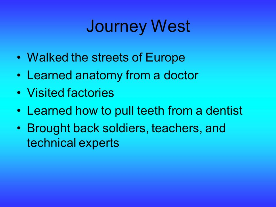 Journey West Walked the streets of Europe Learned anatomy from a doctor Visited factories Learned how to pull teeth from a dentist Brought back soldiers, teachers, and technical experts
