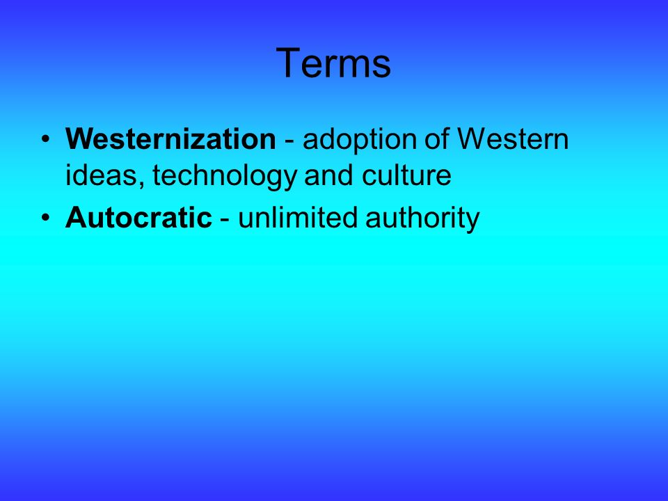 Terms Westernization - adoption of Western ideas, technology and culture Autocratic - unlimited authority