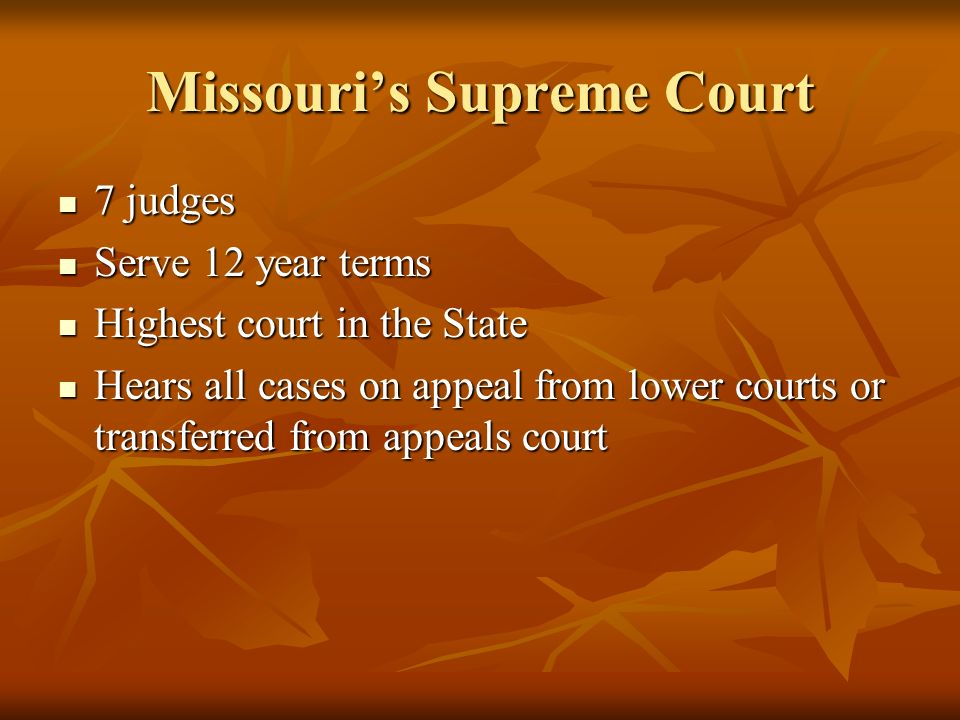 Missouris Supreme Court 7 judges 7 judges Serve 12 year terms Serve 12 year terms Highest court in the State Highest court in the State Hears all cases on appeal from lower courts or transferred from appeals court Hears all cases on appeal from lower courts or transferred from appeals court