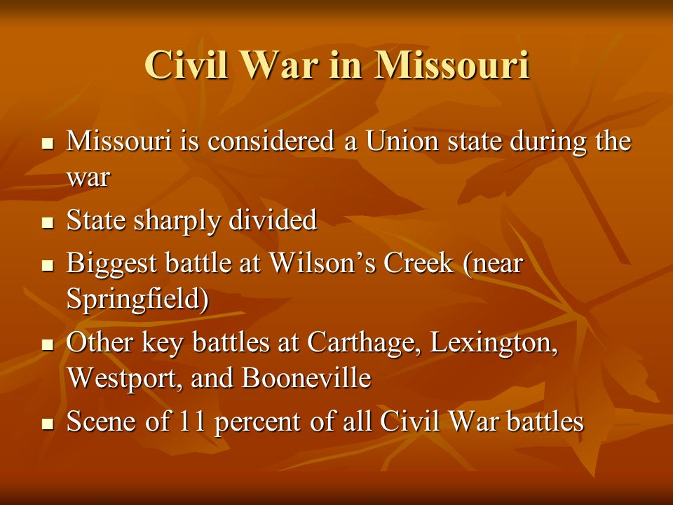 Civil War in Missouri Missouri is considered a Union state during the war Missouri is considered a Union state during the war State sharply divided State sharply divided Biggest battle at Wilsons Creek (near Springfield) Biggest battle at Wilsons Creek (near Springfield) Other key battles at Carthage, Lexington, Westport, and Booneville Other key battles at Carthage, Lexington, Westport, and Booneville Scene of 11 percent of all Civil War battles Scene of 11 percent of all Civil War battles