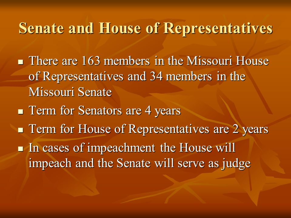 Senate and House of Representatives There are 163 members in the Missouri House of Representatives and 34 members in the Missouri Senate There are 163 members in the Missouri House of Representatives and 34 members in the Missouri Senate Term for Senators are 4 years Term for Senators are 4 years Term for House of Representatives are 2 years Term for House of Representatives are 2 years In cases of impeachment the House will impeach and the Senate will serve as judge In cases of impeachment the House will impeach and the Senate will serve as judge