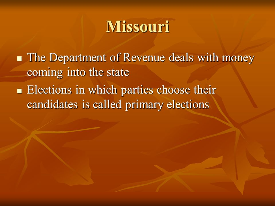 Missouri The Department of Revenue deals with money coming into the state The Department of Revenue deals with money coming into the state Elections in which parties choose their candidates is called primary elections Elections in which parties choose their candidates is called primary elections