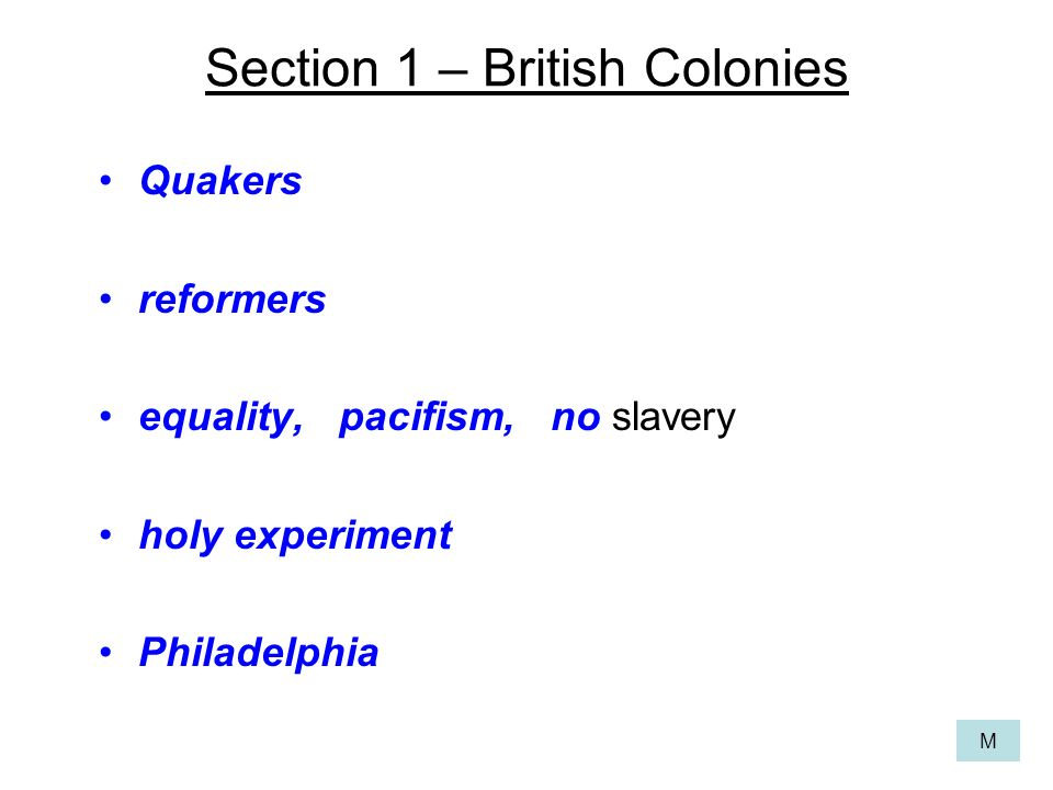 Section 1 – British Colonies Quakers reformers equality, pacifism, no slavery holy experiment Philadelphia M