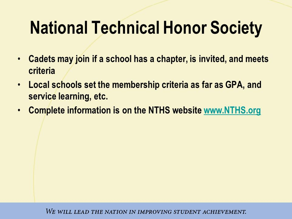 National Technical Honor Society Cadets may join if a school has a chapter, is invited, and meets criteria Local schools set the membership criteria as far as GPA, and service learning, etc.