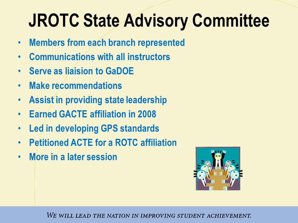 JROTC State Advisory Committee Members from each branch represented Communications with all instructors Serve as liaision to GaDOE Make recommendations Assist in providing state leadership Earned GACTE affiliation in 2008 Led in developing GPS standards Petitioned ACTE for a ROTC affiliation More in a later session