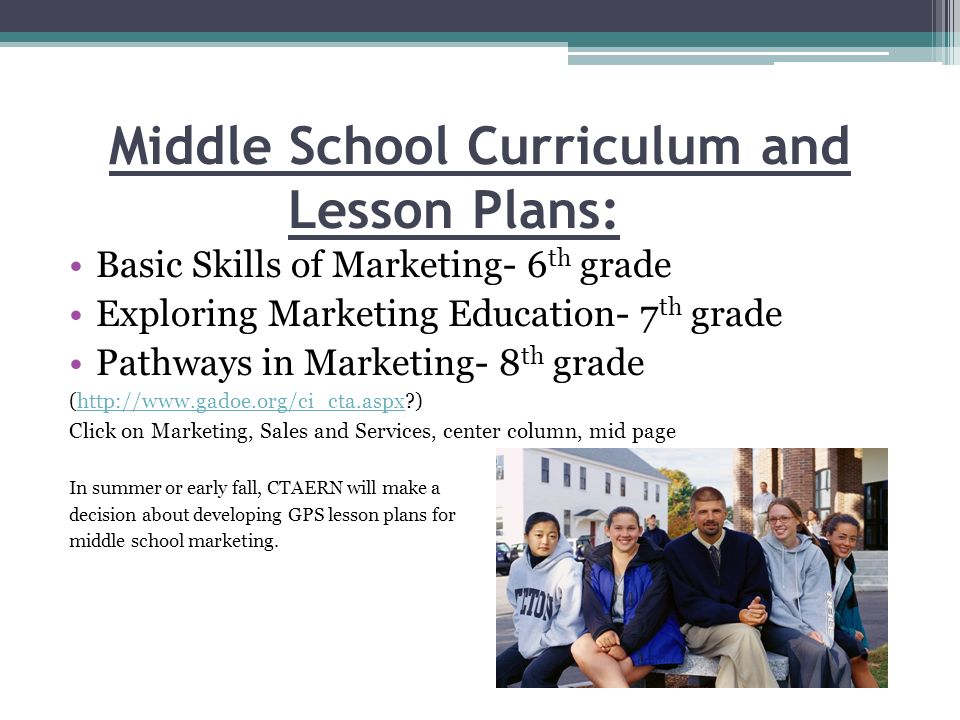 Middle School Curriculum and Lesson Plans: Basic Skills of Marketing- 6 th grade Exploring Marketing Education- 7 th grade Pathways in Marketing- 8 th grade (http://www.gadoe.org/ci_cta.aspx )http://www.gadoe.org/ci_cta.aspx Click on Marketing, Sales and Services, center column, mid page In summer or early fall, CTAERN will make a decision about developing GPS lesson plans for middle school marketing.