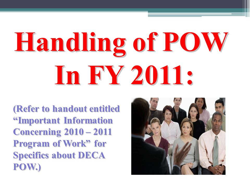 Handling of POW In FY 2011: (Refer to handout entitled Important Information Concerning 2010 – 2011 Program of Work for Specifics about DECA POW.)