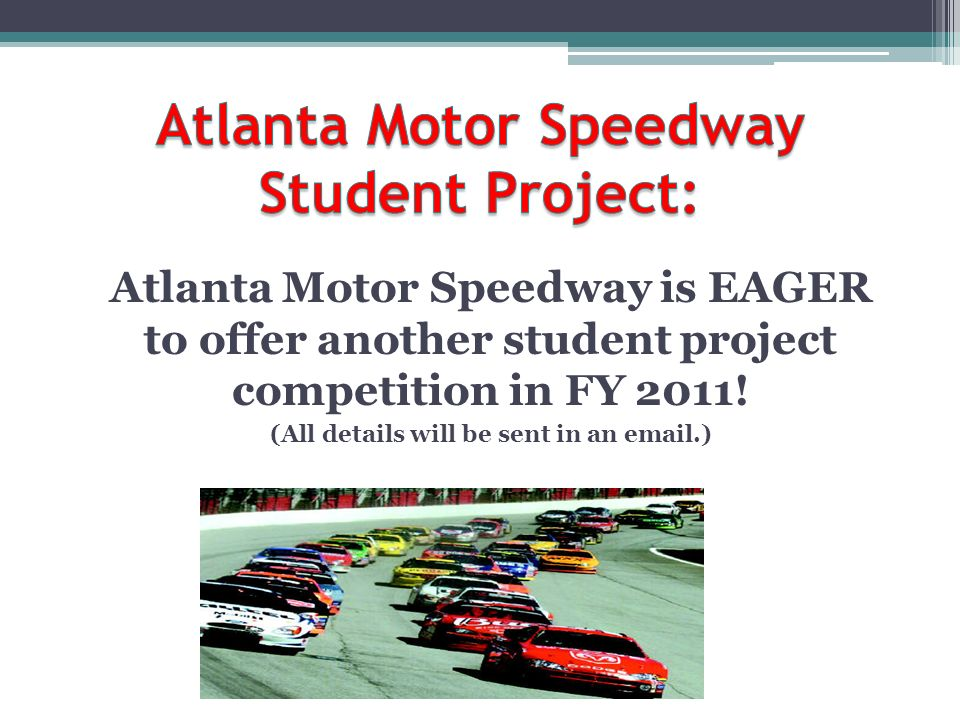 Atlanta Motor Speedway is EAGER to offer another student project competition in FY 2011.