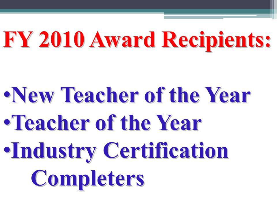 FY 2010 Award Recipients: New Teacher of the Year New Teacher of the Year Teacher of the Year Teacher of the Year Industry Certification Industry CertificationCompleters