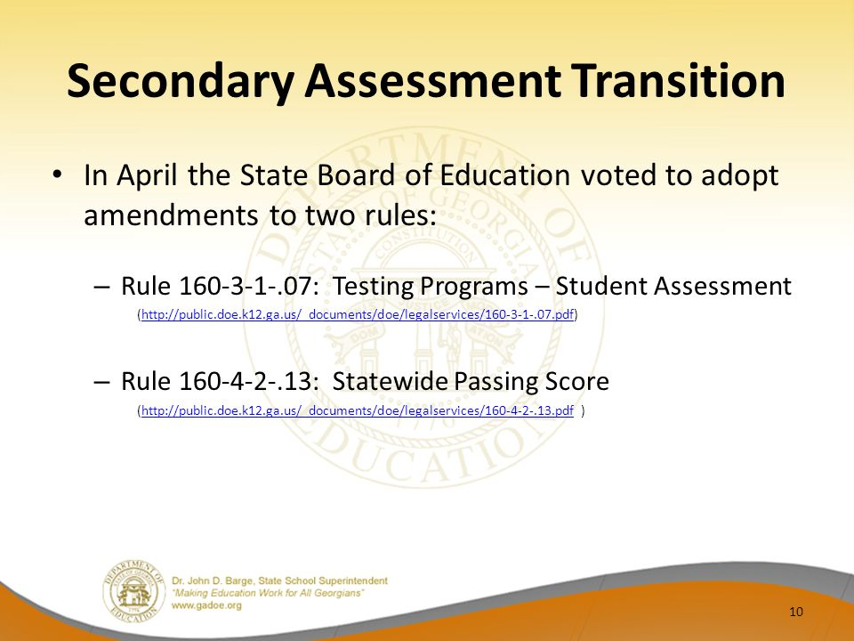 Secondary Assessment Transition In April the State Board of Education voted to adopt amendments to two rules: – Rule 160-3-1-.07: Testing Programs – Student Assessment (http://public.doe.k12.ga.us/_documents/doe/legalservices/160-3-1-.07.pdf)http://public.doe.k12.ga.us/_documents/doe/legalservices/160-3-1-.07.pdf – Rule 160-4-2-.13: Statewide Passing Score (http://public.doe.k12.ga.us/_documents/doe/legalservices/160-4-2-.13.pdf )http://public.doe.k12.ga.us/_documents/doe/legalservices/160-4-2-.13.pdf 10