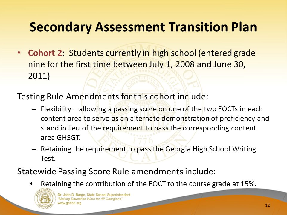 Secondary Assessment Transition Plan Cohort 2: Students currently in high school (entered grade nine for the first time between July 1, 2008 and June 30, 2011) Testing Rule Amendments for this cohort include: – Flexibility – allowing a passing score on one of the two EOCTs in each content area to serve as an alternate demonstration of proficiency and stand in lieu of the requirement to pass the corresponding content area GHSGT.