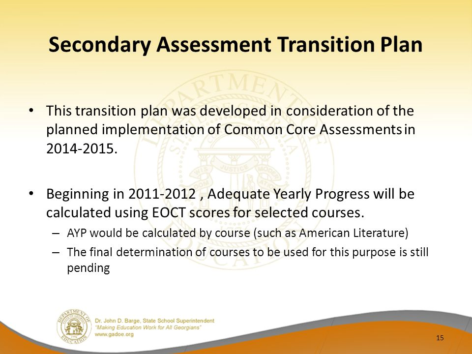 Secondary Assessment Transition Plan This transition plan was developed in consideration of the planned implementation of Common Core Assessments in 2014-2015.
