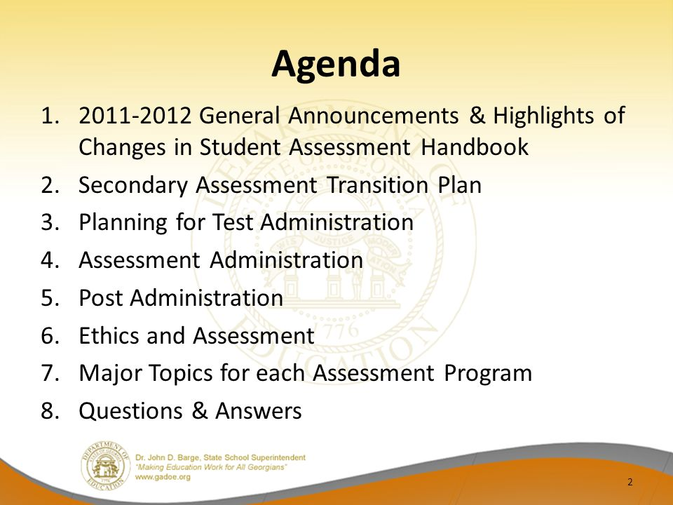Agenda 1.2011-2012 General Announcements & Highlights of Changes in Student Assessment Handbook 2.Secondary Assessment Transition Plan 3.Planning for Test Administration 4.Assessment Administration 5.Post Administration 6.Ethics and Assessment 7.Major Topics for each Assessment Program 8.Questions & Answers 2