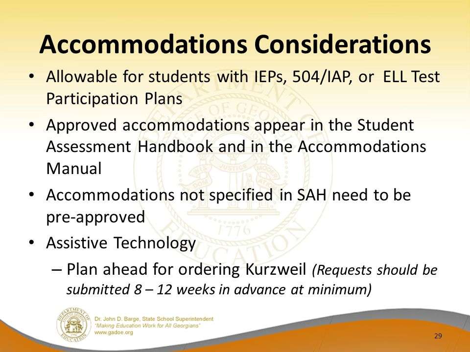 Accommodations Considerations Allowable for students with IEPs, 504/IAP, or ELL Test Participation Plans Approved accommodations appear in the Student Assessment Handbook and in the Accommodations Manual Accommodations not specified in SAH need to be pre-approved Assistive Technology – Plan ahead for ordering Kurzweil (Requests should be submitted 8 – 12 weeks in advance at minimum) 29