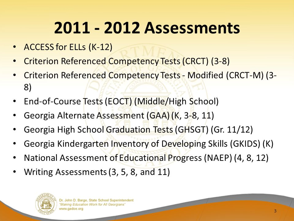 2011 - 2012 Assessments ACCESS for ELLs (K-12) Criterion Referenced Competency Tests (CRCT) (3-8) Criterion Referenced Competency Tests - Modified (CRCT-M) (3- 8) End-of-Course Tests (EOCT) (Middle/High School) Georgia Alternate Assessment (GAA) (K, 3-8, 11) Georgia High School Graduation Tests (GHSGT) (Gr.
