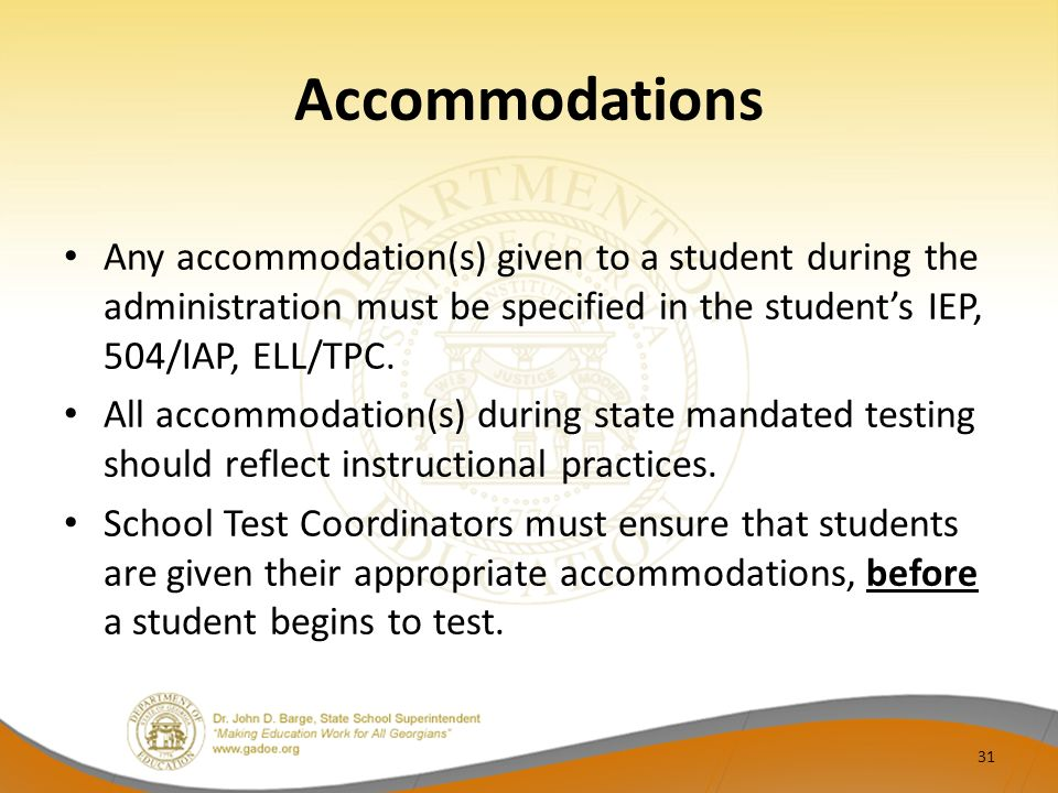 Accommodations Any accommodation(s) given to a student during the administration must be specified in the students IEP, 504/IAP, ELL/TPC.