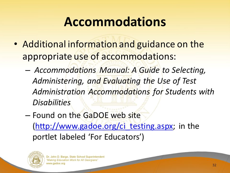 Accommodations Additional information and guidance on the appropriate use of accommodations: – Accommodations Manual: A Guide to Selecting, Administering, and Evaluating the Use of Test Administration Accommodations for Students with Disabilities – Found on the GaDOE web site (http://www.gadoe.org/ci_testing.aspx; in the portlet labeled For Educators)http://www.gadoe.org/ci_testing.aspx 32