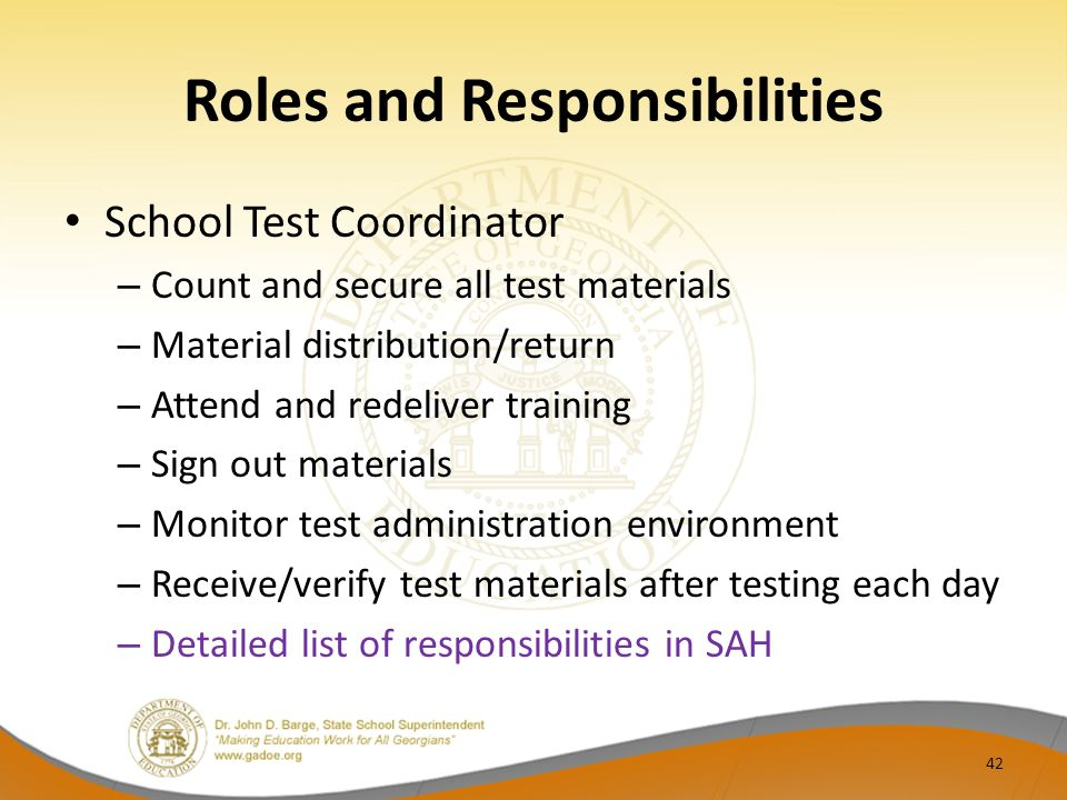 Roles and Responsibilities School Test Coordinator – Count and secure all test materials – Material distribution/return – Attend and redeliver training – Sign out materials – Monitor test administration environment – Receive/verify test materials after testing each day – Detailed list of responsibilities in SAH 42