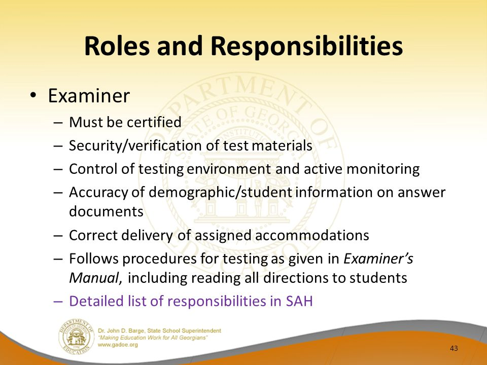 Roles and Responsibilities Examiner – Must be certified – Security/verification of test materials – Control of testing environment and active monitoring – Accuracy of demographic/student information on answer documents – Correct delivery of assigned accommodations – Follows procedures for testing as given in Examiners Manual, including reading all directions to students – Detailed list of responsibilities in SAH 43
