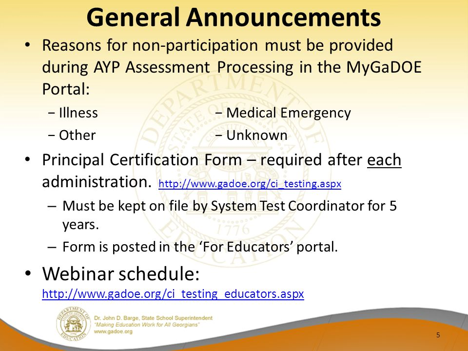 General Announcements Reasons for non-participation must be provided during AYP Assessment Processing in the MyGaDOE Portal: Illness Medical Emergency Other Unknown Principal Certification Form – required after each administration.