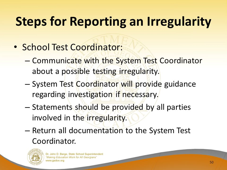 Steps for Reporting an Irregularity School Test Coordinator: – Communicate with the System Test Coordinator about a possible testing irregularity.