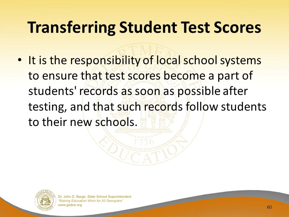Transferring Student Test Scores It is the responsibility of local school systems to ensure that test scores become a part of students records as soon as possible after testing, and that such records follow students to their new schools.