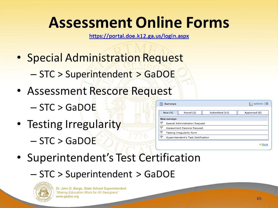 Assessment Online Forms https://portal.doe.k12.ga.us/login.aspx https://portal.doe.k12.ga.us/login.aspx Special Administration Request – STC > Superintendent > GaDOE Assessment Rescore Request – STC > GaDOE Testing Irregularity – STC > GaDOE Superintendents Test Certification – STC > Superintendent > GaDOE 65