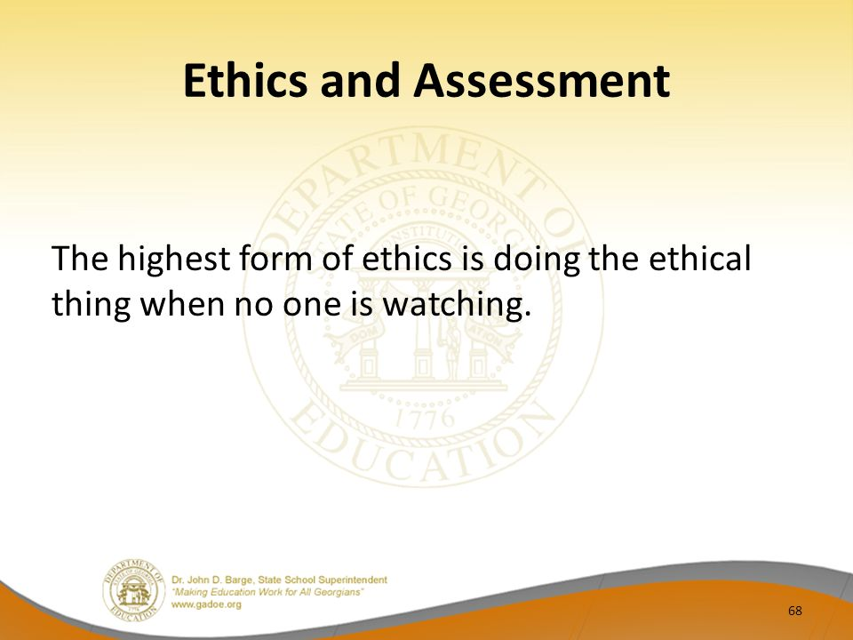 Ethics and Assessment The highest form of ethics is doing the ethical thing when no one is watching.