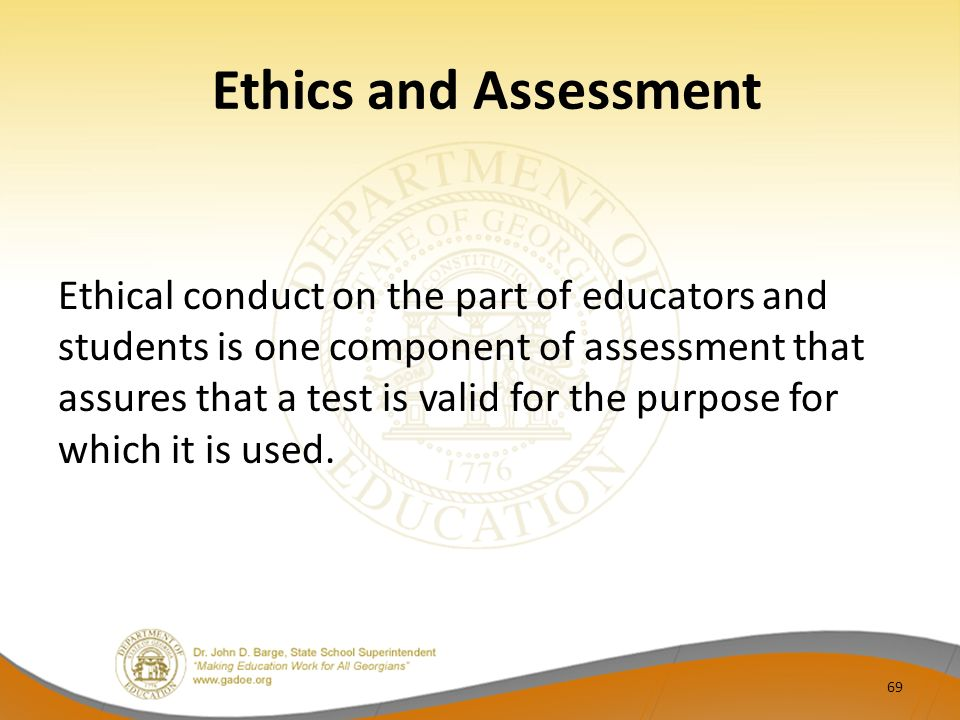 Ethics and Assessment Ethical conduct on the part of educators and students is one component of assessment that assures that a test is valid for the purpose for which it is used.