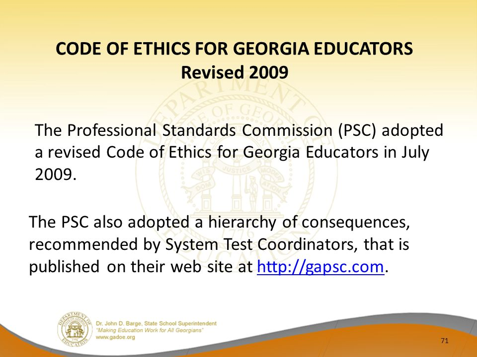 CODE OF ETHICS FOR GEORGIA EDUCATORS Revised 2009 The Professional Standards Commission (PSC) adopted a revised Code of Ethics for Georgia Educators in July 2009.