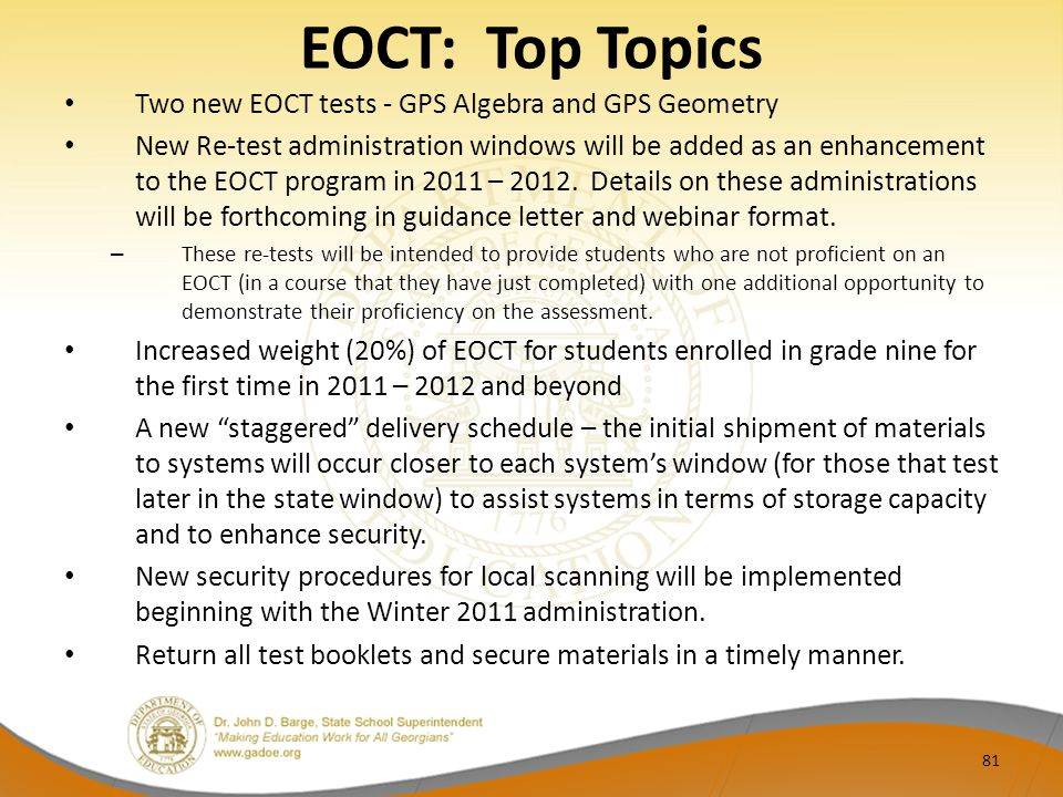 EOCT: Top Topics Two new EOCT tests - GPS Algebra and GPS Geometry New Re-test administration windows will be added as an enhancement to the EOCT program in 2011 – 2012.