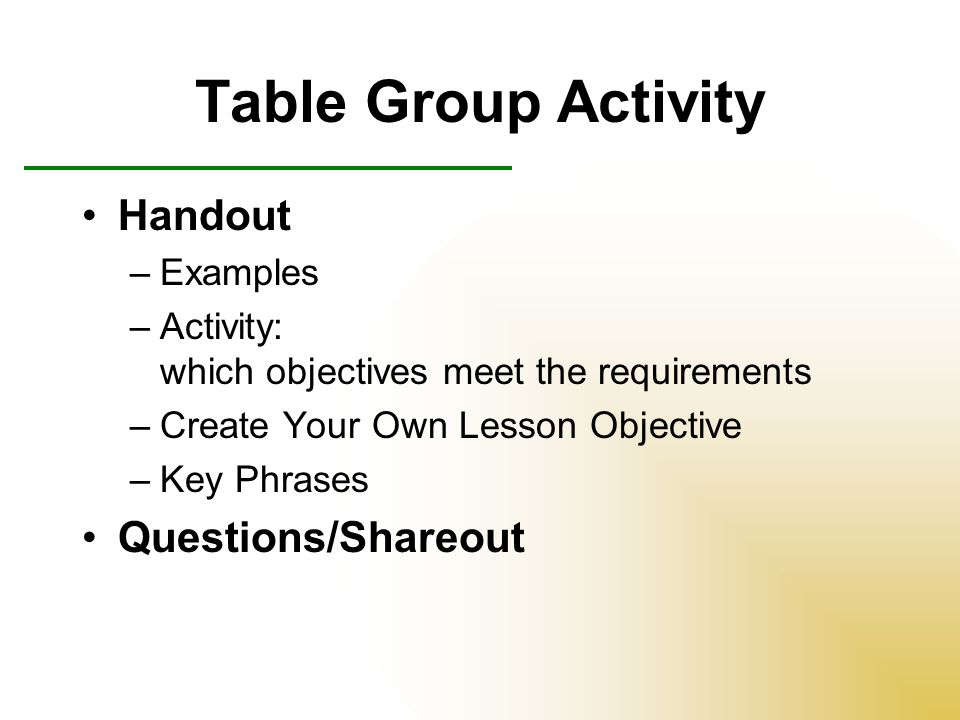 Table Group Activity Handout –Examples –Activity: which objectives meet the requirements –Create Your Own Lesson Objective –Key Phrases Questions/Shareout