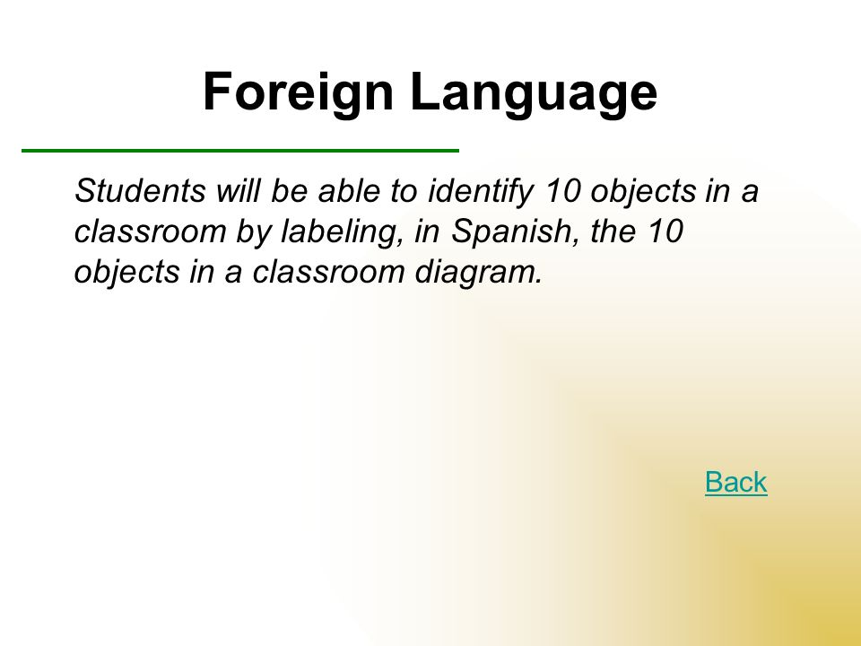 Foreign Language Students will be able to identify 10 objects in a classroom by labeling, in Spanish, the 10 objects in a classroom diagram.