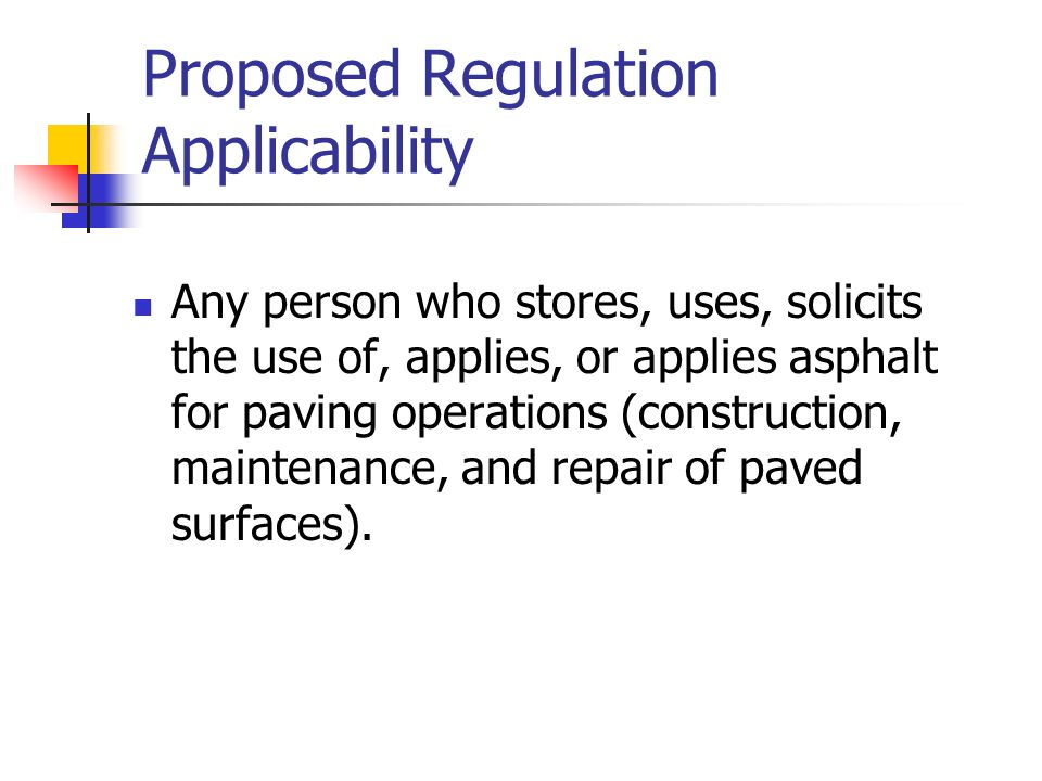 Proposed Regulation Applicability Any person who stores, uses, solicits the use of, applies, or applies asphalt for paving operations (construction, maintenance, and repair of paved surfaces).