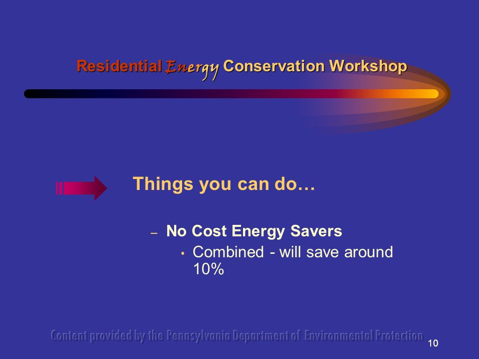 10 Things you can do… – No Cost Energy Savers Combined - will save around 10% Residential Energy Conservation Workshop