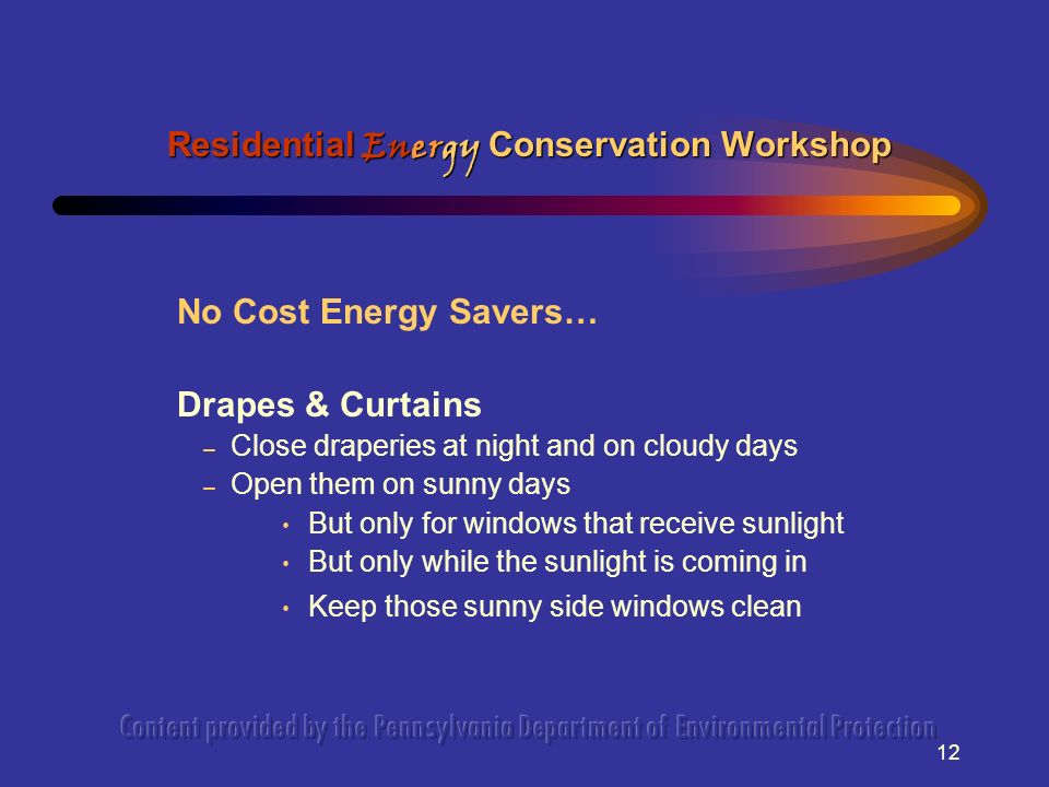 12 No Cost Energy Savers… Drapes & Curtains – Close draperies at night and on cloudy days – Open them on sunny days But only for windows that receive sunlight But only while the sunlight is coming in Keep those sunny side windows clean Residential Energy Conservation Workshop