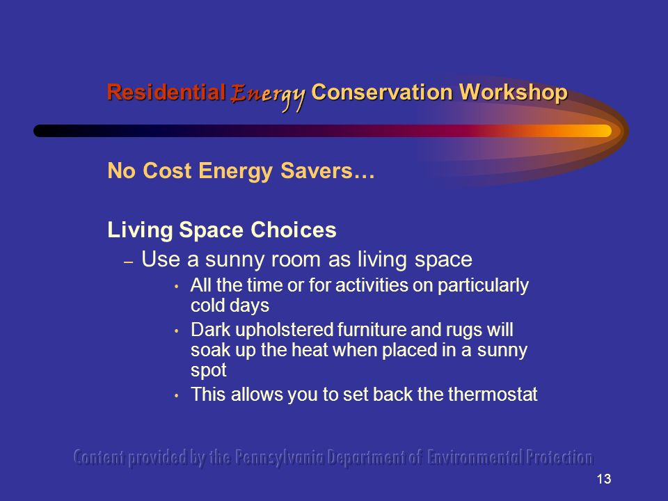 13 No Cost Energy Savers… Living Space Choices – Use a sunny room as living space All the time or for activities on particularly cold days Dark upholstered furniture and rugs will soak up the heat when placed in a sunny spot This allows you to set back the thermostat Residential Energy Conservation Workshop