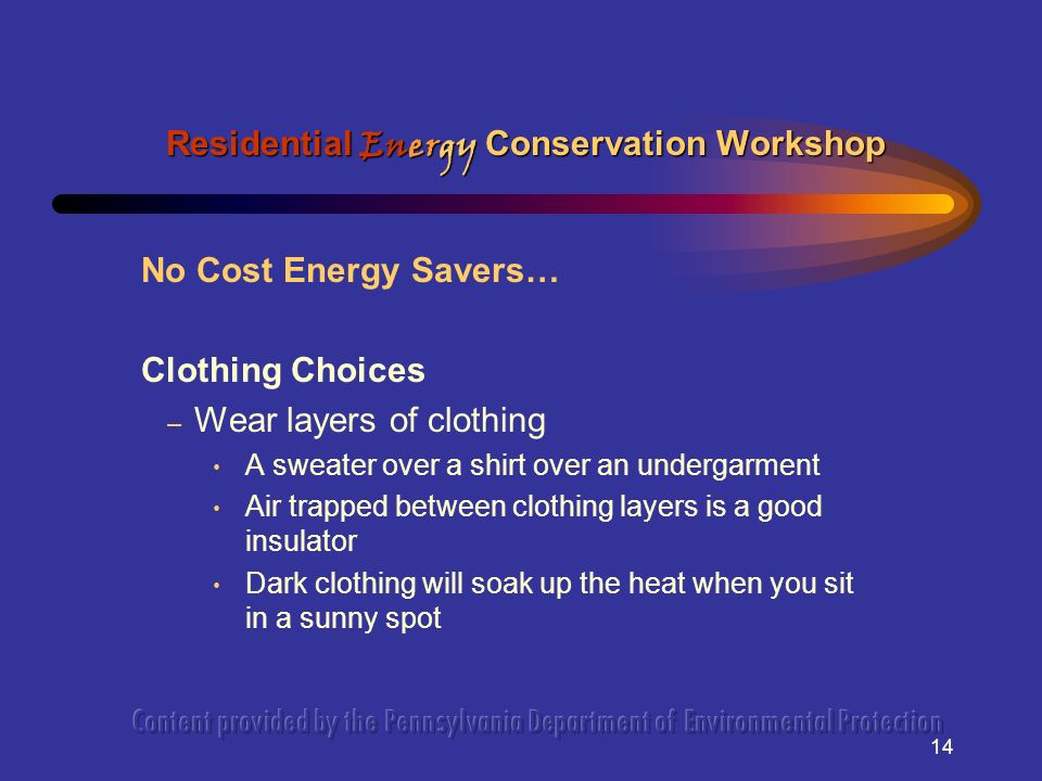 14 No Cost Energy Savers… Clothing Choices – Wear layers of clothing A sweater over a shirt over an undergarment Air trapped between clothing layers is a good insulator Dark clothing will soak up the heat when you sit in a sunny spot Residential Energy Conservation Workshop