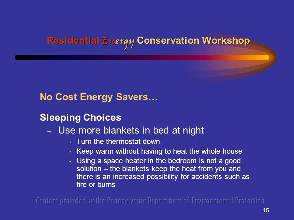 15 No Cost Energy Savers… Sleeping Choices – Use more blankets in bed at night Turn the thermostat down Keep warm without having to heat the whole house Using a space heater in the bedroom is not a good solution – the blankets keep the heat from you and there is an increased possibility for accidents such as fire or burns Residential Energy Conservation Workshop