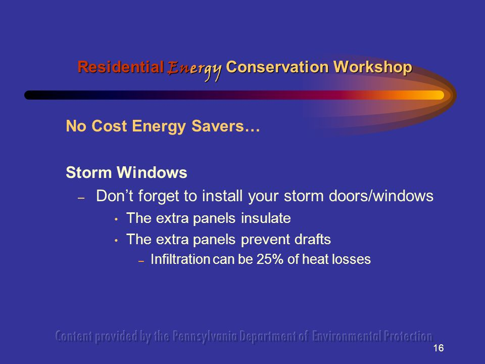 16 No Cost Energy Savers… Storm Windows – Dont forget to install your storm doors/windows The extra panels insulate The extra panels prevent drafts – Infiltration can be 25% of heat losses Residential Energy Conservation Workshop