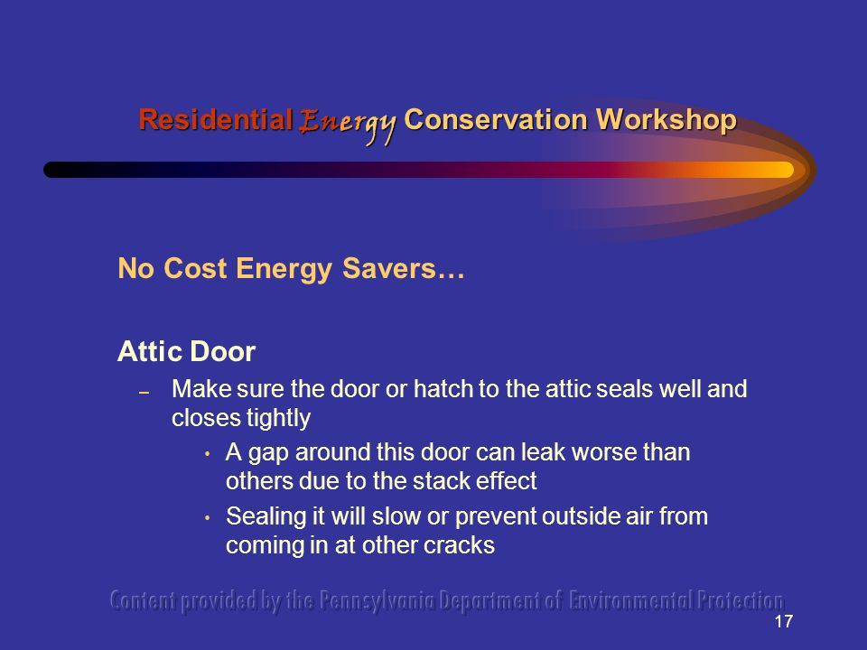 17 No Cost Energy Savers… Attic Door – Make sure the door or hatch to the attic seals well and closes tightly A gap around this door can leak worse than others due to the stack effect Sealing it will slow or prevent outside air from coming in at other cracks Residential Energy Conservation Workshop