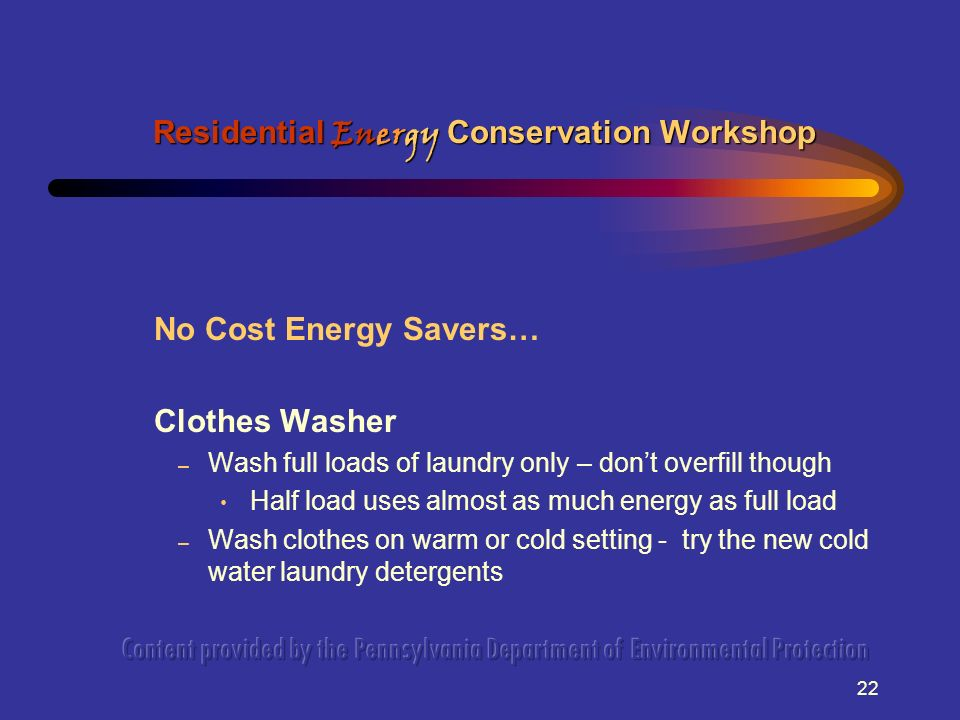 22 No Cost Energy Savers… Clothes Washer – Wash full loads of laundry only – dont overfill though Half load uses almost as much energy as full load – Wash clothes on warm or cold setting - try the new cold water laundry detergents Residential Energy Conservation Workshop